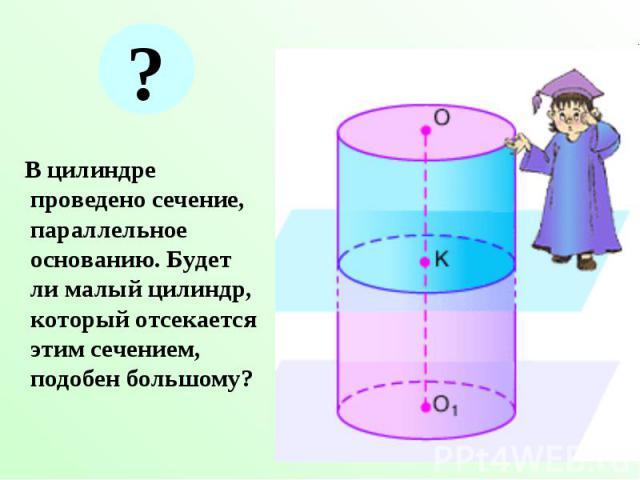 В цилиндре проведено сечение, параллельное основанию. Будет ли малый цилиндр, который отсекается этим сечением, подобен большому? В цилиндре проведено сечение, параллельное основанию. Будет ли малый цилиндр, который отсекается этим сечением, подобен…
