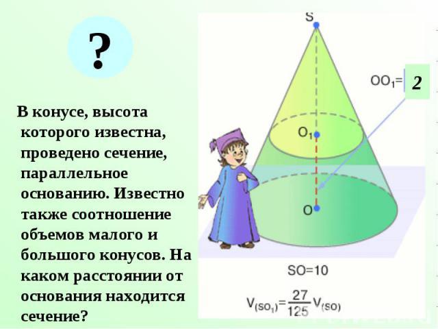 В конусе, высота которого известна, проведено сечение, параллельное основанию. Известно также соотношение объемов малого и большого конусов. На каком расстоянии от основания находится сечение? В конусе, высота которого известна, проведено сечение, п…