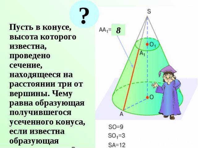 Пусть в конусе, высота которого известна, проведено сечение, находящееся на расстоянии три от вершины. Чему равна образующая получившегося усеченного конуса, если известна образующая полного конуса? Пусть в конусе, высота которого известна, проведен…