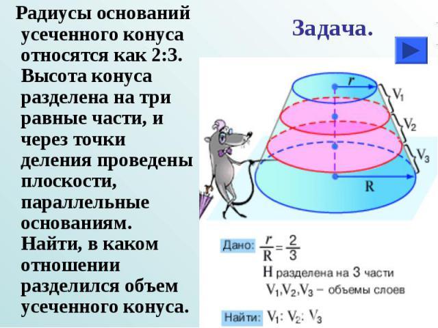 Радиусы оснований усеченного конуса относятся как 2:3. Высота конуса разделена на три равные части, и через точки деления проведены плоскости, параллельные основаниям. Найти, в каком отношении разделился объем усеченного конуса. Радиусы оснований ус…