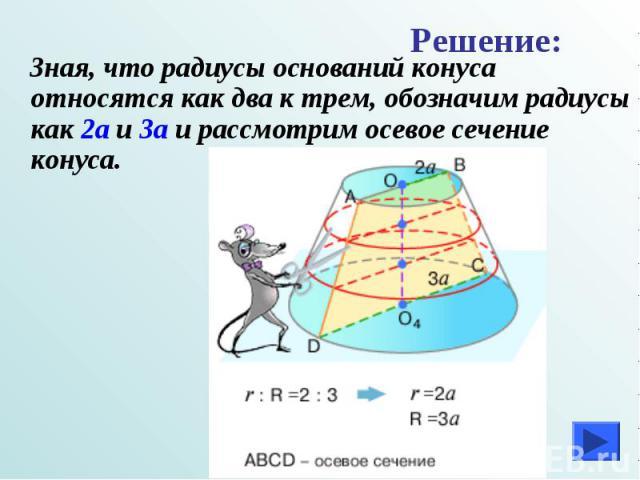Зная, что радиусы оснований конуса относятся как два к трем, обозначим радиусы как 2а и 3а и рассмотрим осевое сечение конуса. Зная, что радиусы оснований конуса относятся как два к трем, обозначим радиусы как 2а и 3а и рассмотрим осевое сечение конуса.
