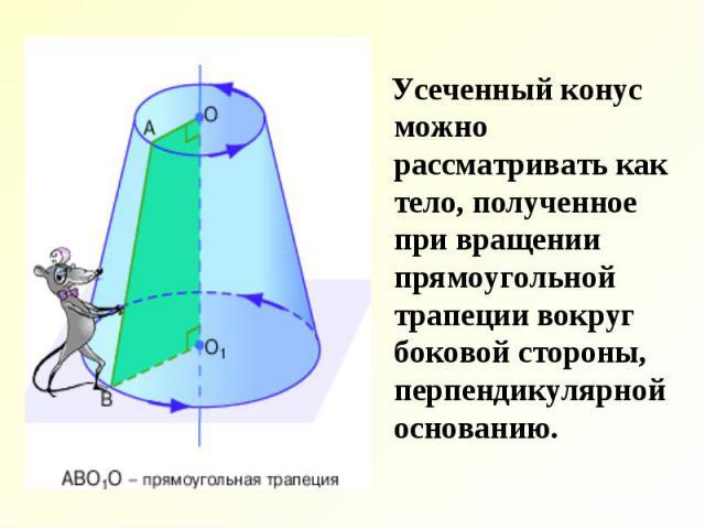 Усеченный конус можно рассматривать как тело, полученное при вращении прямоугольной трапеции вокруг боковой стороны, перпендикулярной основанию. Усеченный конус можно рассматривать как тело, полученное при вращении прямоугольной трапеции вокруг боко…