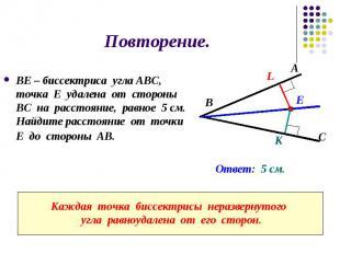 Повторение. ВЕ – биссектриса угла АВС, точка Е удалена от стороны ВС на расстоян
