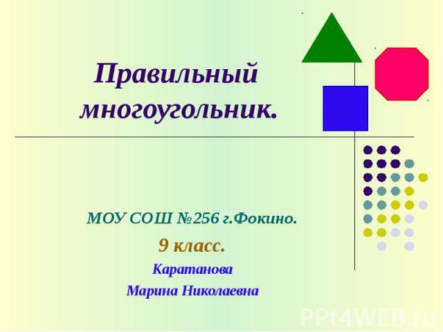 Правильный многоугольник. МОУ СОШ №256 г.Фокино. 9 класс. Каратанова Марина Николаевна