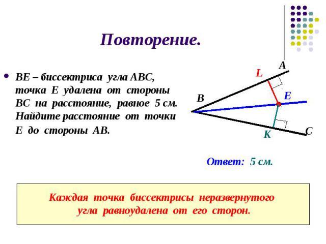 Повторение. ВЕ – биссектриса угла АВС, точка Е удалена от стороны ВС на расстояние, равное 5 см. Найдите расстояние от точки Е до стороны АВ.