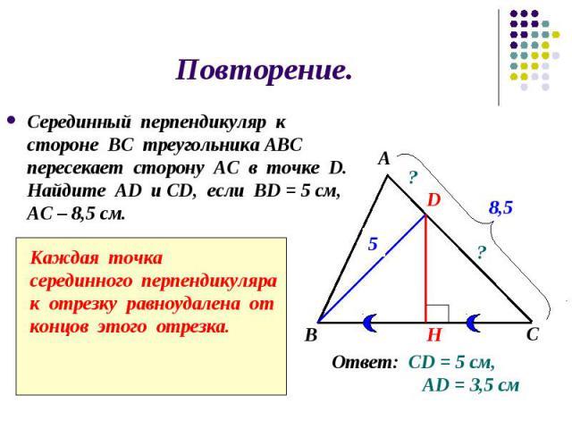 Повторение. Серединный перпендикуляр к стороне ВС треугольника АВС пересекает сторону АС в точке D. Найдите АD и СD, если BD = 5 см, АС – 8,5 см.