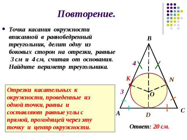 Повторение. Точка касания окружности вписанной в равнобедренный треугольник, делит одну из боковых сторон на отрезки, равные 3 см и 4 см, считая от основания. Найдите периметр треугольника.