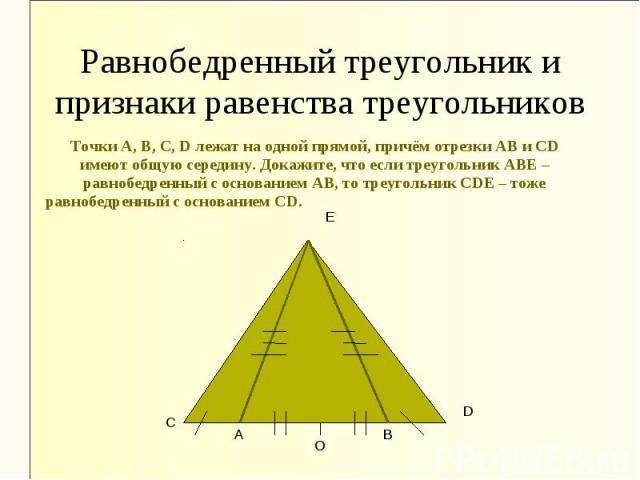 Равнобедренный треугольник и признаки равенства треугольников Точки А, В, С, D лежат на одной прямой, причём отрезки АВ и СD имеют общую середину. Докажите, что если треугольник АВЕ – равнобедренный с основанием АВ, то треугольник СDЕ – тоже равнобе…