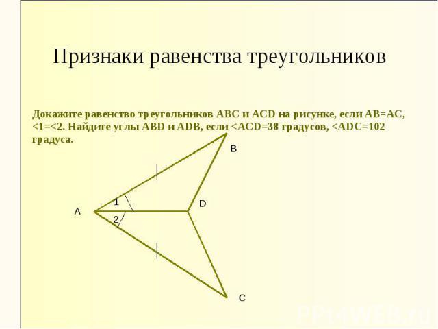 Признаки равенства треугольников Докажите равенство треугольников АВС и АСD на рисунке, если АВ=АС, <1=<2. Найдите углы АВD и АDВ, если <ACD=38 градусов, <ADC=102 градуса.