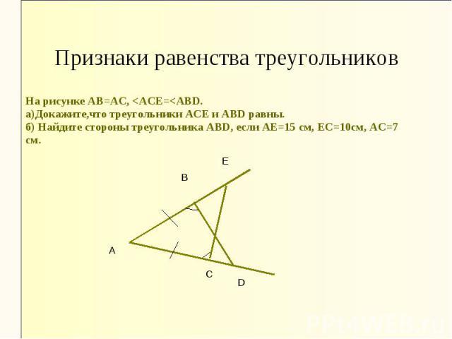 Признаки равенства треугольников На рисунке АВ=АС, <АСЕ=<АВD. а)Докажите,что треугольники АСЕ и АВD равны. б) Найдите стороны треугольника АВD, если АЕ=15 см, ЕС=10см, АС=7 см.