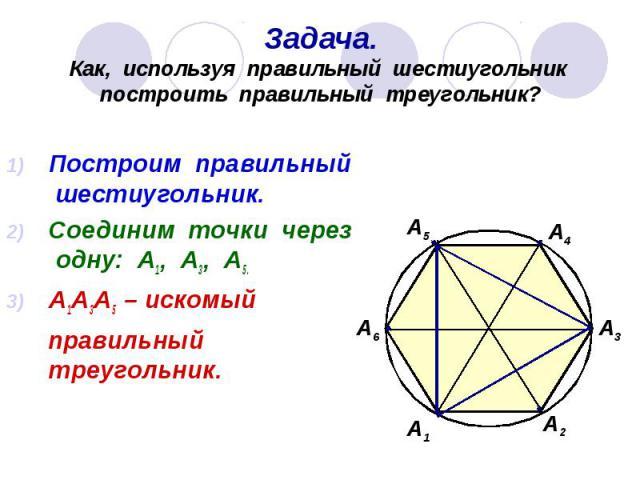 Задача. Как, используя правильный шестиугольник построить правильный треугольник? Построим правильный шестиугольник. Соединим точки через одну: А1, А3, А5. А1А3А5 – искомый правильный треугольник.
