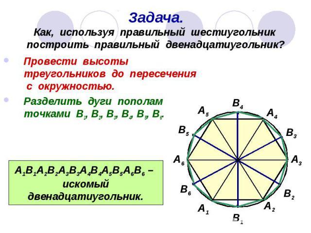 Задача. Как, используя правильный шестиугольник построить правильный двенадцатиугольник? Провести высоты треугольников до пересечения с окружностью. Разделить дуги пополам точками В1, В2, В3, В4, В5, В6.