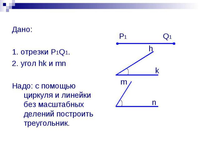 Дано: 1. отрезки P1Q1. 2. угол hk и mn Надо: с помощью циркуля и линейки без масштабных делений построить треугольник.
