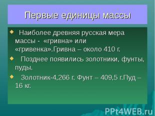 Первые единицы массы Наиболее древняя русская мера массы - «гривна» или «гривенк
