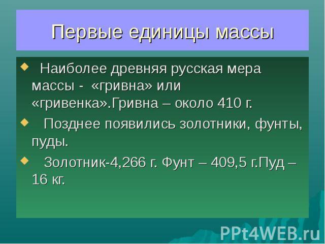 Первые единицы массы Наиболее древняя русская мера массы - «гривна» или «гривенка».Гривна – около 410 г. Позднее появились золотники, фунты, пуды. Золотник-4,266 г. Фунт – 409,5 г.Пуд – 16 кг.