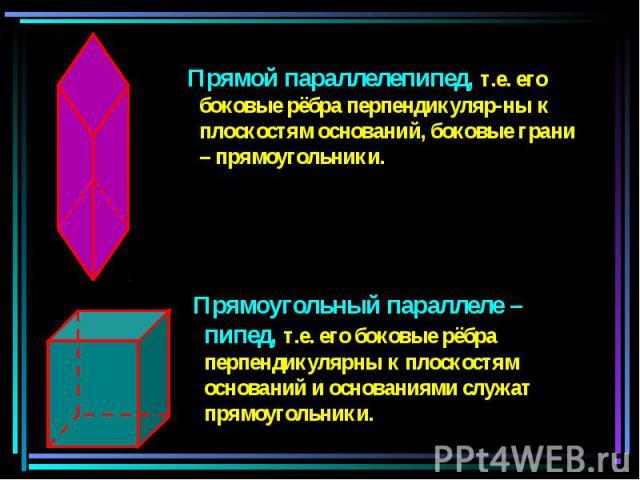 Прямой параллелепипед, т.е. его боковые рёбра перпендикуляр-ны к плоскостям оснований, боковые грани – прямоугольники. Прямой параллелепипед, т.е. его боковые рёбра перпендикуляр-ны к плоскостям оснований, боковые грани – прямоугольники.