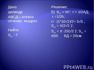 Дано: Дано: цилиндр АВСД – осевое сечение, квадрат. Найти: Sосн - ?