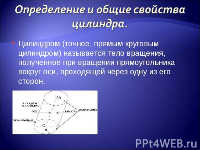 Цилиндром (точнее, прямым круговым цилиндром) называется тело вращения, полученное при вращении прямоугольника вокруг оси, проходящей через одну из его сторон. Цилиндром (точнее, прямым круговым цилиндром) называется тело вращения, полученное при вр…