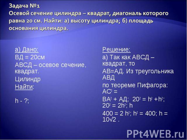 а) Дано: а) Дано: ВД = 20см АВСД – осевое сечение, квадрат. Цилиндр Найти: h - ?;