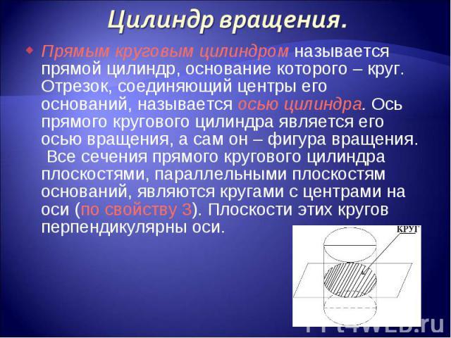 Прямым круговым цилиндром называется прямой цилиндр, основание которого – круг. Отрезок, соединяющий центры его оснований, называется осью цилиндра. Ось прямого кругового цилиндра является его осью вращения, а сам он – фигура вращения. Все сечения п…