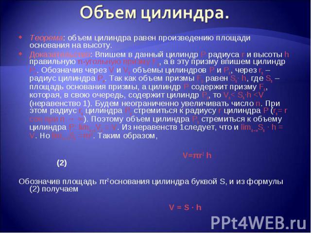 Теорема: объем цилиндра равен произведению площади основания на высоту. Теорема: объем цилиндра равен произведению площади основания на высоту. Доказательство: Впишем в данный цилиндр Р радиуса r и высоты h правильную n-угольную призму Fn, а в эту п…