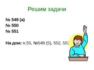 Решим задачи № 549 (а) № 550 № 551 На дом: п.55, №549 (5), 552, 553