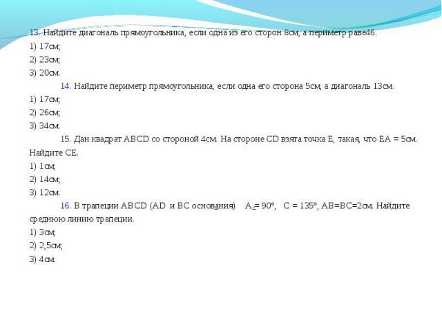 13. Найдите диагональ прямоугольника, если одна из его сторон 8см, а периметр раве46. 13. Найдите диагональ прямоугольника, если одна из его сторон 8см, а периметр раве46. 1) 17см; 2) 23см; 3) 20см. 14. Найдите периметр прямоугольника, если одна его…