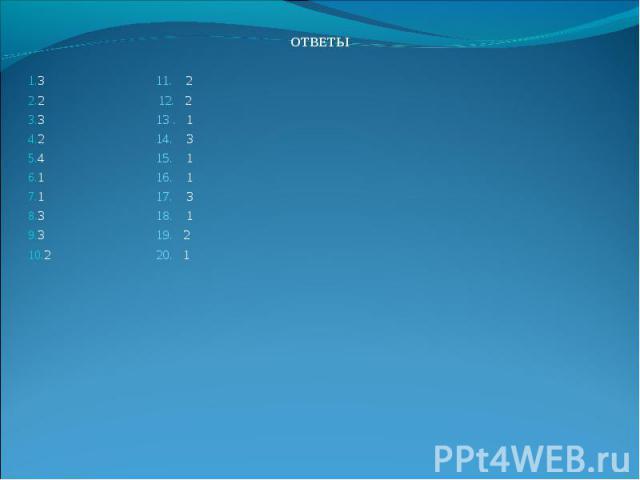 ОТВЕТЫ ОТВЕТЫ 3 11. 2 2 12. 2 3 13 . 1 2 14. 3 4 15. 1 1 16. 1 1 17. 3 3 18. 1 3 19. 2 2 20. 1