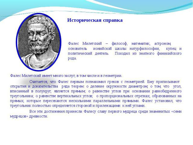 Историческая справка Фалес Милетский – философ, математик, астроном, основатель ионийской школы натурфилософии, купец и политический деятель. Походил из знатного финикийского рода. Фалес Милетский имеет много заслуг, в том числе и в геометрии. Счита…