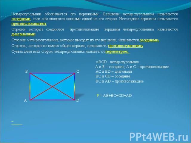 Четырехугольник обозначается его вершинами. Вершины четырехугольника называются соседними, если они являются концами одной из его сторон. Несоседние вершины называются противолежащими. Четырехугольник обозначается его вершинами. Вершины четырехуголь…