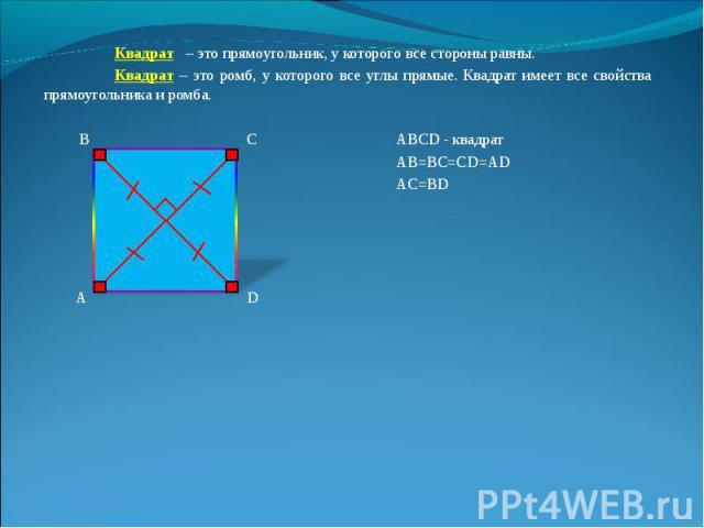 Квадрат – это прямоугольник, у которого все стороны равны. Квадрат – это прямоугольник, у которого все стороны равны. Квадрат – это ромб, у которого все углы прямые. Квадрат имеет все свойства прямоугольника и ромба. В С ABCD - квадрат АВ=ВС=СD=AD A…