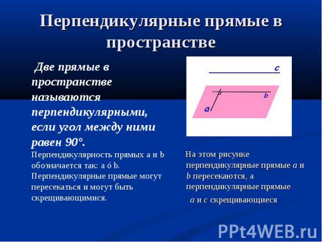 Две прямые в пространстве называются перпендикулярными, если угол между ними равен 90°. Перпендикулярность прямых а и b обозначается так: а ⊥b. Перпендикулярные прямые могут пересекаться и могут быть скрещивающимися. Две прямые в пространстве называ…