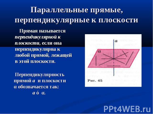 Прямая называется перпендикулярной к плоскости, если она перпендикулярна к любой прямой, лежащей в этой плоскости. Прямая называется перпендикулярной к плоскости, если она перпендикулярна к любой прямой, лежащей в этой плоскости.
