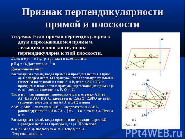 Теорема: Если прямая перпендикулярна к двум пересекающимся прямым, лежащим в плоскости, то она перпендикулярна к этой плоскости. Теорема: Если прямая перпендикулярна к двум пересекающимся прямым, лежащим в плоскости, то она перпендикулярна к этой пл…
