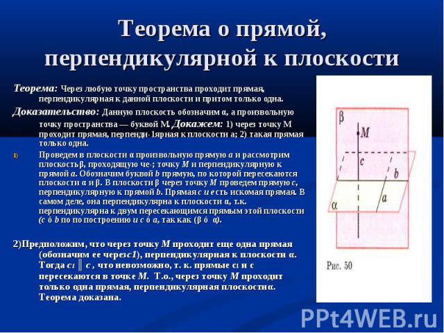 Теорема: Через любую точку пространства проходит прямая, перпендикулярная к данной плоскости и притом только одна. Доказательство: Данную плоскость обозначим α, а произвольную точку пространства — буквой М. Докажем: 1) через точку М проходит прямая,…
