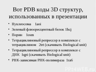 Вот PDB коды 3D структур, использованных в презентации Нуклеосома 1aoi Зеленый ф