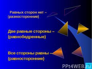 Равных сторон нет – (разносторонние) Две равные стороны – (равнобедренные) Все с