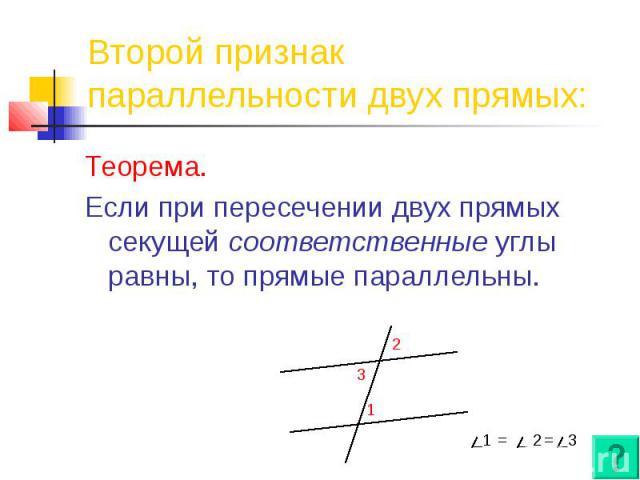 Второй признак параллельности двух прямых: Теорема. Если при пересечении двух прямых секущей соответственные углы равны, то прямые параллельны.