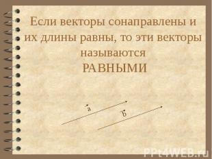 Если векторы сонаправлены и их длины равны, то эти векторы называются РАВНЫМИ