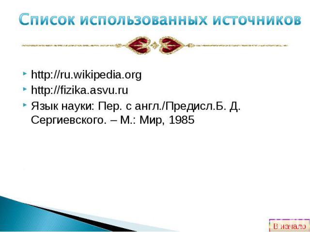 http://ru.wikipedia.org http://ru.wikipedia.org http://fizika.asvu.ru Язык науки: Пер. с англ./Предисл.Б. Д. Сергиевского. – М.: Мир, 1985