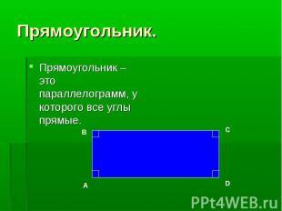 Прямоугольник – это параллелограмм, у которого все углы прямые. Прямоугольник –