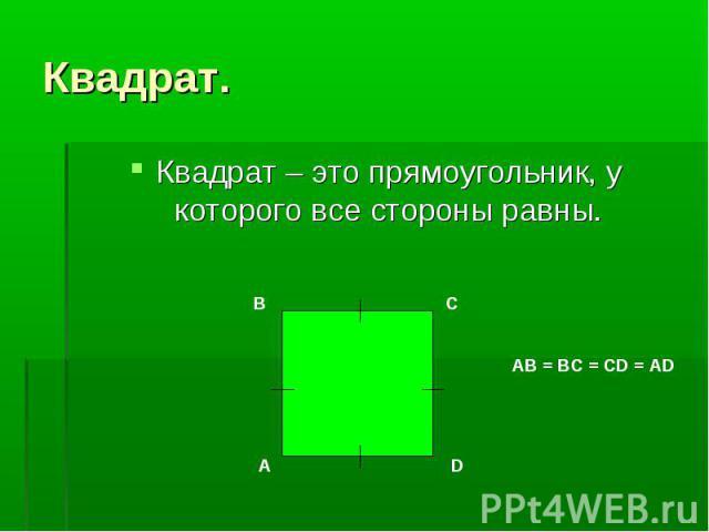 Квадрат – это прямоугольник, у которого все стороны равны. Квадрат – это прямоугольник, у которого все стороны равны.