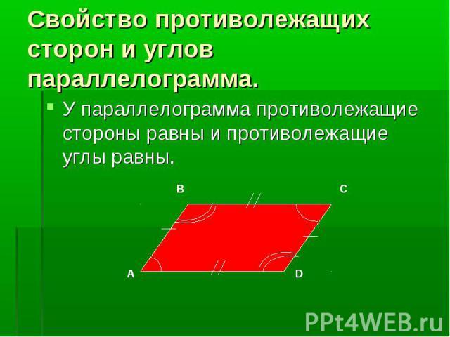 У параллелограмма противолежащие стороны равны и противолежащие углы равны. У параллелограмма противолежащие стороны равны и противолежащие углы равны.