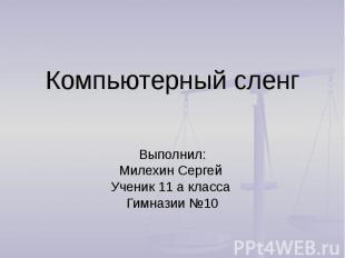 Компьютерный сленг Выполнил: Милехин Сергей Ученик 11 а класса Гимназии №10