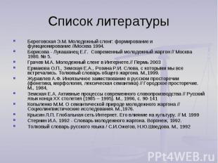 Список литературы Береговская Э.М. Молодежный сленг: формирование и функциониров