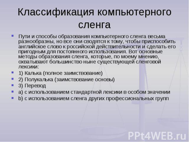 Классификация компьютерного сленга Пути и способы образования компьютерного сленга весьма разнообразны, но все они сводятся к тому, чтобы приспособить английское слово к российской действительности и сделать его пригодным для постоянного использован…