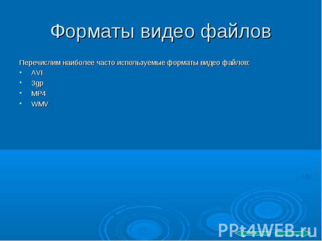 Перечислим наиболее часто используемые форматы видео файлов: Перечислим наиболее часто используемые форматы видео файлов: AVI 3gp MP4 WMV