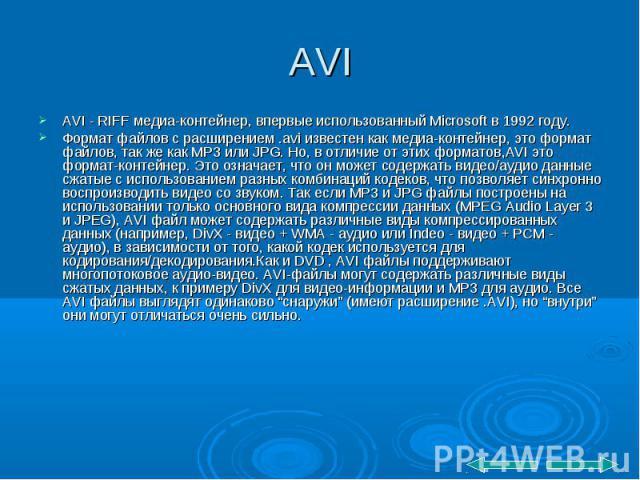 AVI - RIFF медиа-контейнер, впервые использованный Microsoft в 1992 году. AVI - RIFF медиа-контейнер, впервые использованный Microsoft в 1992 году. Формат файлов с расширением .avi известен как медиа-контейнер, это формат файлов, так же как MP3 или …