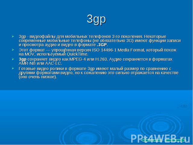 3gp - видеофайлы для мобильных телефонов 3-го поколения. Некоторые современные мобильные телефоны (не обязательно 3G) имеют функции записи и просмотра аудио и видео в формате .3GP. 3gp - видеофайлы для мобильных телефонов 3-го поколения. Некоторые с…