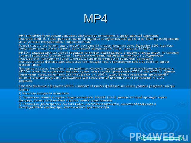 MP4 или MPEG4 уже успели завоевать заслуженную популярность среди широкой аудитории пользователей ПК. Такие фильмы обычно умещаются на одном компакт-диске, а по качеству изображения могут успешно конкурировать с видеокассетами. MP4 или MPEG4 уже усп…